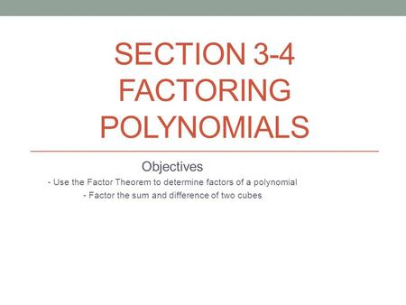 SECTION 3-4 FACTORING POLYNOMIALS Objectives - Use the Factor Theorem to determine factors of a polynomial - Factor the sum and difference of two cubes.
