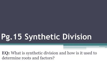 Pg.15 Synthetic Division EQ: What is synthetic division and how is it used to determine roots and factors?