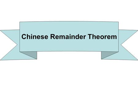 Chinese Remainder Theorem. How many people What is x? Divided into 4s: remainder 3 x ≡ 3 (mod 4) Divided into 5s: remainder 4 x ≡ 4 (mod 5) Chinese Remainder.