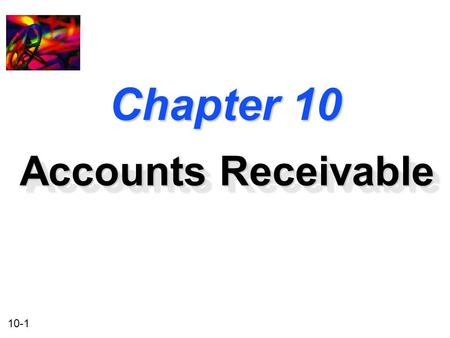 10-1 Chapter 10 Accounts Receivable. 10-2 Accounts Receivable and Inventory Management u Credit and Collection Policies u Analyzing the Credit Applicant.