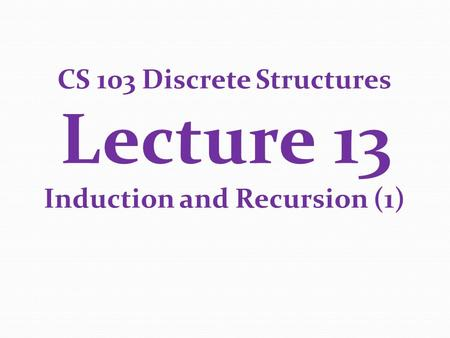 CS 103 Discrete Structures Lecture 13 Induction and Recursion (1)