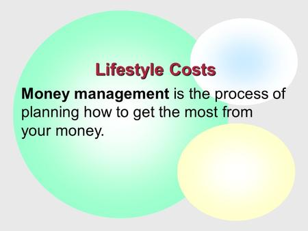 Lifestyle Costs Money management is the process of planning how to get the most from your money.
