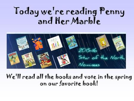 Today we're reading Penny and Her Marble We'll read all the books and vote in the spring on our favorite book!