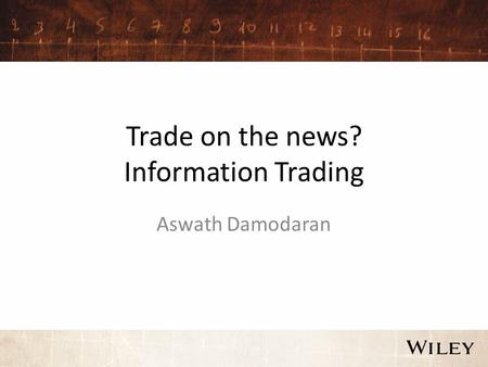 Trade on the news? Information Trading Aswath Damodaran.