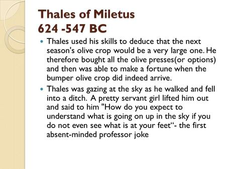 Thales of Miletus 624 -547 BC Thales used his skills to deduce that the next season's olive crop would be a very large one. He therefore bought all the.