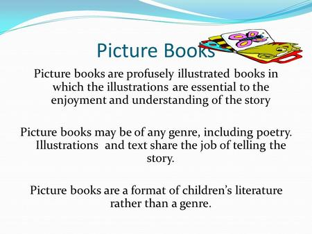 Picture Books Picture books are profusely illustrated books in which the illustrations are essential to the enjoyment and understanding of the story Picture.