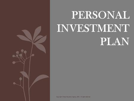 PERSONAL INVESTMENT PLAN Copyright © Texas Education Agency, 2012. All rights reserved.