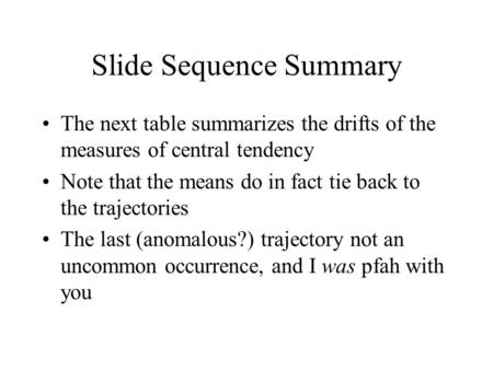 Slide Sequence Summary The next table summarizes the drifts of the measures of central tendency Note that the means do in fact tie back to the trajectories.