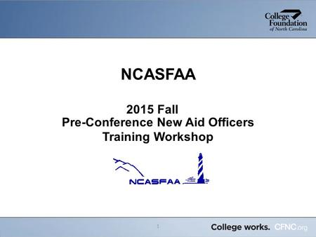 NCASFAA 2015 Fall Pre-Conference New Aid Officers Training Workshop 1.