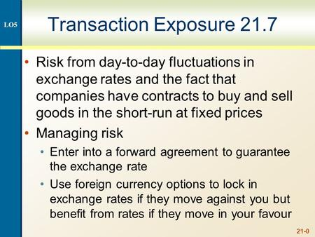 21-0 Transaction Exposure 21.7 Risk from day-to-day fluctuations in exchange rates and the fact that companies have contracts to buy and sell goods in.