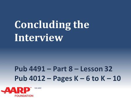 TAX-AIDE Concluding the Interview Pub 4491 – Part 8 – Lesson 32 Pub 4012 – Pages K – 6 to K – 10.