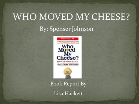 WHO MOVED MY CHEESE? By: Spenser Johnson Book Report By Lisa Hackett.