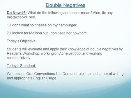 Double Negatives Do Now #6: What do the following sentences mean? Also, fix any mistakes you see.  I don't want no cheese on my hamburger.  I looked.