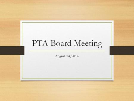 PTA Board Meeting August 14, 2014. Meeting Overview Pledge of Allegiance Quoram Established (Sign in Sheet) Treasurer's Report Annual Calendar of Events.