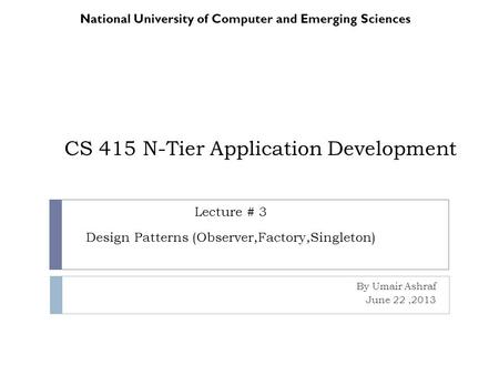 CS 415 N-Tier Application Development By Umair Ashraf June 22,2013 National University of Computer and Emerging Sciences Lecture # 3 Design Patterns (Observer,Factory,Singleton)