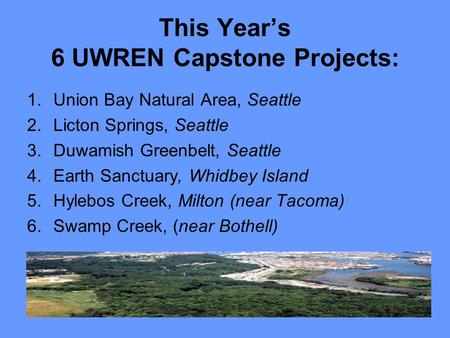 This Year's 6 UWREN Capstone Projects: 1.Union Bay Natural Area, Seattle 2.Licton Springs, Seattle 3.Duwamish Greenbelt, Seattle 4.Earth Sanctuary, Whidbey.