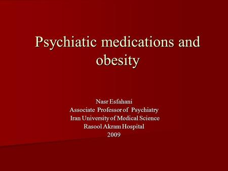 Psychiatic medications and obesity Nasr Esfahani Associate Professor of Psychiatry Iran University of Medical Science Iran University of Medical Science.