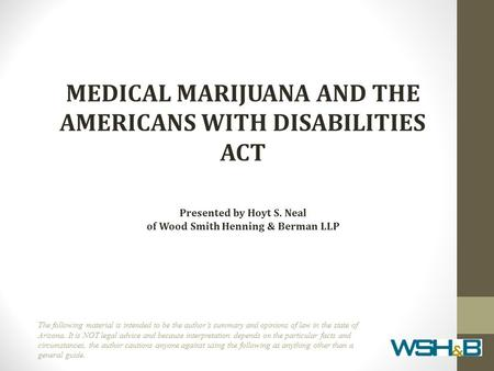 MEDICAL MARIJUANA AND THE AMERICANS WITH DISABILITIES ACT Presented by Hoyt S. Neal of Wood Smith Henning & Berman LLP The following material is intended.