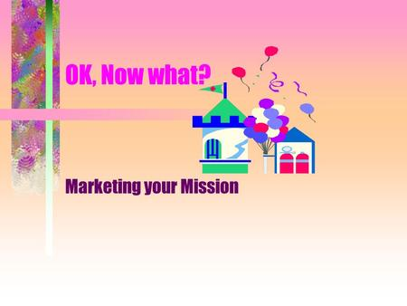OK, Now what? Marketing your Mission What is a mission statement? A mission statement clarifies the reason for the existence of the institution and appeals.