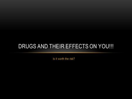 Is it worth the risk? DRUGS AND THEIR EFFECTS ON YOU!!!