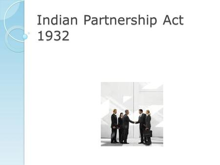 "Indian Partnership Act 1932 Definition Sec 4 – ""Partnership is the relation between persons who have agreed to share the profits of business carried."