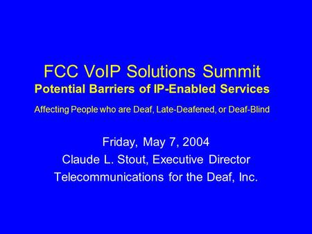 FCC VoIP Solutions Summit Potential Barriers of IP-Enabled Services Affecting People who are Deaf, Late-Deafened, or Deaf-Blind Friday, May 7, 2004 Claude.