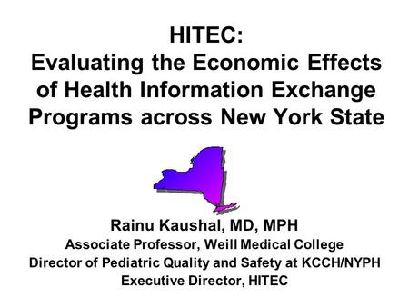 HITEC: Evaluating the Economic Effects of Health Information Exchange Programs across New York State Rainu Kaushal, MD, MPH Associate Professor, Weill.