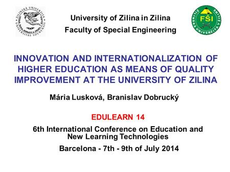 INNOVATION AND INTERNATIONALIZATION OF HIGHER EDUCATION AS MEANS OF QUALITY IMPROVEMENT AT THE UNIVERSITY OF ZILINA Mária Lusková, Branislav Dobrucký University.