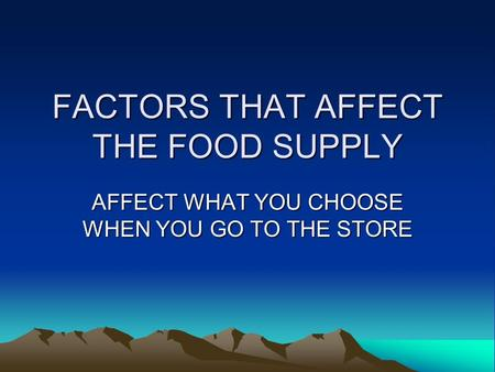 FACTORS THAT AFFECT THE FOOD SUPPLY AFFECT WHAT YOU CHOOSE WHEN YOU GO TO THE STORE.