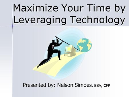 Maximize Your Time by Leveraging Technology Presented by: Nelson Simoes, BBA, CFP.