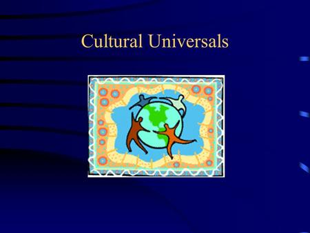 Cultural Universals Culture Definition: PATTERNS OF HUMAN BEHAVIOR that include: ideas beliefs values artifacts ways of making a living WHICH ANY SOCIETY.