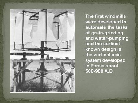 The first windmills were developed to automate the tasks of grain-grinding and water-pumping and the earliest- known design is the vertical axis system.