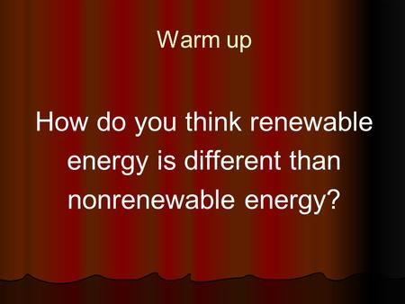Warm up How do you think renewable energy is different than nonrenewable energy?