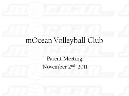 MOcean Volleyball Club Parent Meeting: November 2 nd 2011.