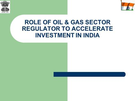 ROLE OF OIL & GAS SECTOR REGULATOR TO ACCELERATE INVESTMENT IN INDIA.