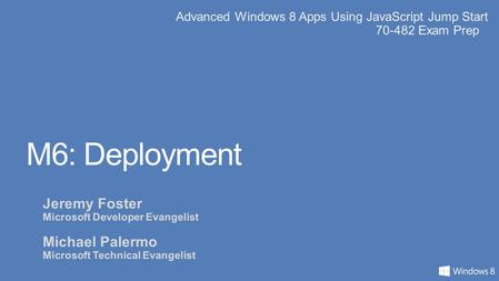 Advanced Windows 8 Apps Using JavaScript Jump Start 70-482 Exam Prep M6: Deployment Jeremy Foster Microsoft Developer Evangelist Michael Palermo Microsoft.