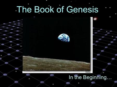 In the Beginning… The Book of Genesis The Bible Episode I: The Book of Genesis It was a dark time for the universe. I mean really dark. There was like.