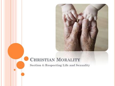 C HRISTIAN M ORALITY Section 4: Respecting Life and Sexuality.