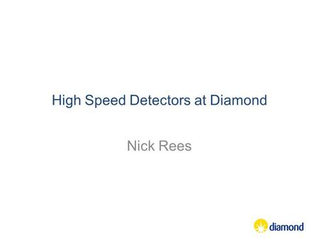 High Speed Detectors at Diamond Nick Rees. A few words about HDF5 PSI and Dectris held a workshop in May 2012 which identified issues with HDF5: –HDF5.