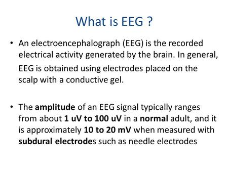 What is EEG ? An electroencephalograph (EEG) is the recorded electrical activity generated by the brain. In general, EEG is obtained using electrodes placed.