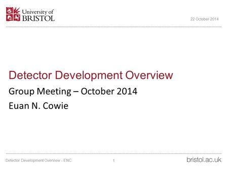 Detector Development Overview Group Meeting – October 2014 Euan N. Cowie 22 October 2014 1 Detector Development Overview - ENC.