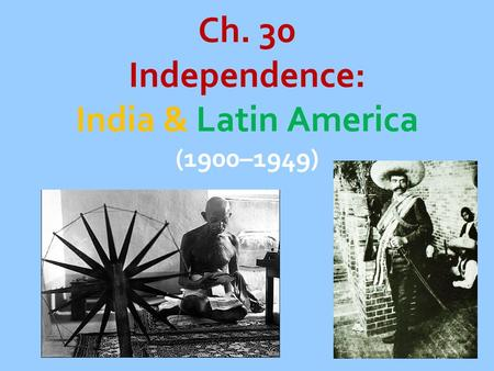 Ch. 30 Independence: India & Latin America (1900–1949)