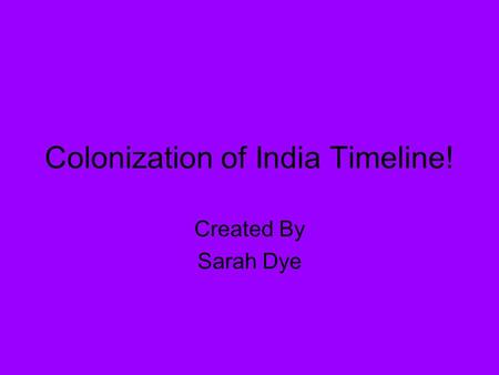 Colonization of India Timeline! Created By Sarah Dye.