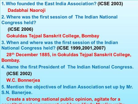 1.Who founded the East India Association? (ICSE 2003) Dadabhai Naoroji 2. Where was the first session of The Indian National Congress held? (ICSE 2006)