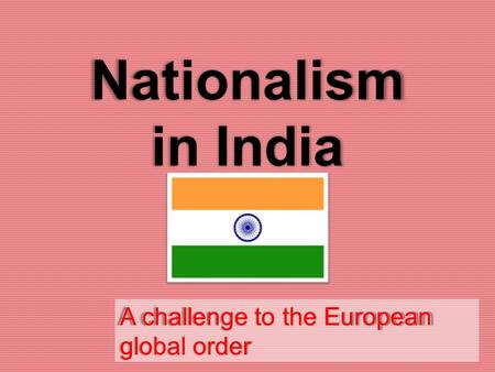 Nationalism in India A challenge to the European global order.