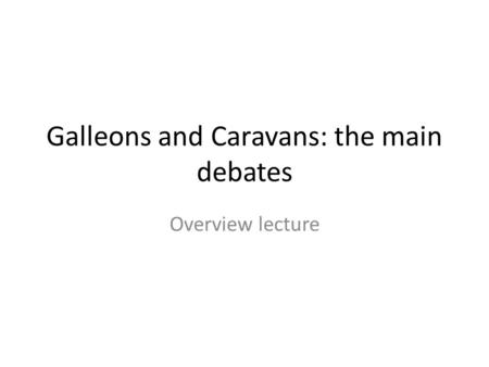 Galleons and Caravans: the main debates Overview lecture.