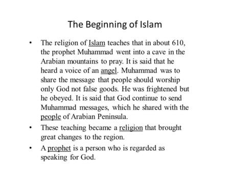 The Beginning of Islam The religion of Islam teaches that in about 610, the prophet Muhammad went into a cave in the Arabian mountains to pray. It is said.