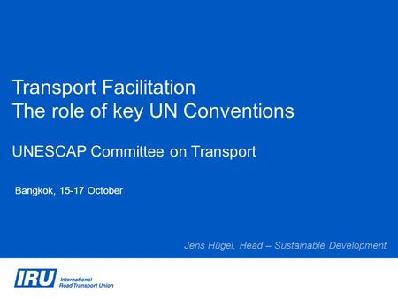 Transport Facilitation The role of key UN Conventions UNESCAP Committee on Transport Bangkok, 15-17 October Jens Hügel, Head – Sustainable Development.