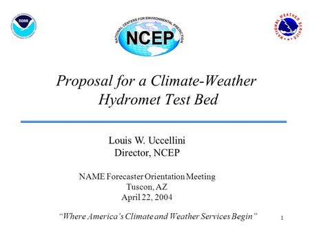 "1 Proposal for a Climate-Weather Hydromet Test Bed ""Where America's Climate and Weather Services Begin"" Louis W. Uccellini Director, NCEP NAME Forecaster."
