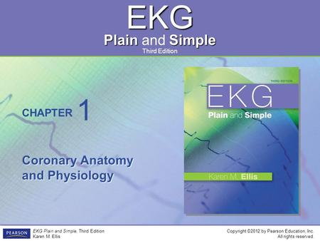 EKG Plain Simple Plain and Simple Copyright ©2012 by Pearson Education, Inc. All rights reserved. EKG Plain and Simple, Third Edition Karen M. Ellis CHAPTER.